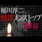 【稲川淳二】ノンストップ怪談【厳選39話】