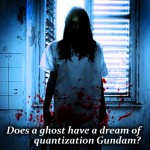 Does a ghost have a dream of quantization Gundam