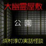 公園|大幽霊屋敷~浜村淳の実話怪談19
