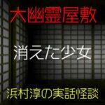 消えた少女|大幽霊屋敷~浜村淳の実話怪談36