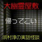 帰ってこい|大幽霊屋敷~浜村淳の実話怪談37