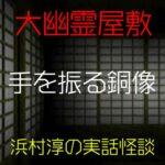 手を振る銅像|大幽霊屋敷~浜村淳の実話怪談41(完)